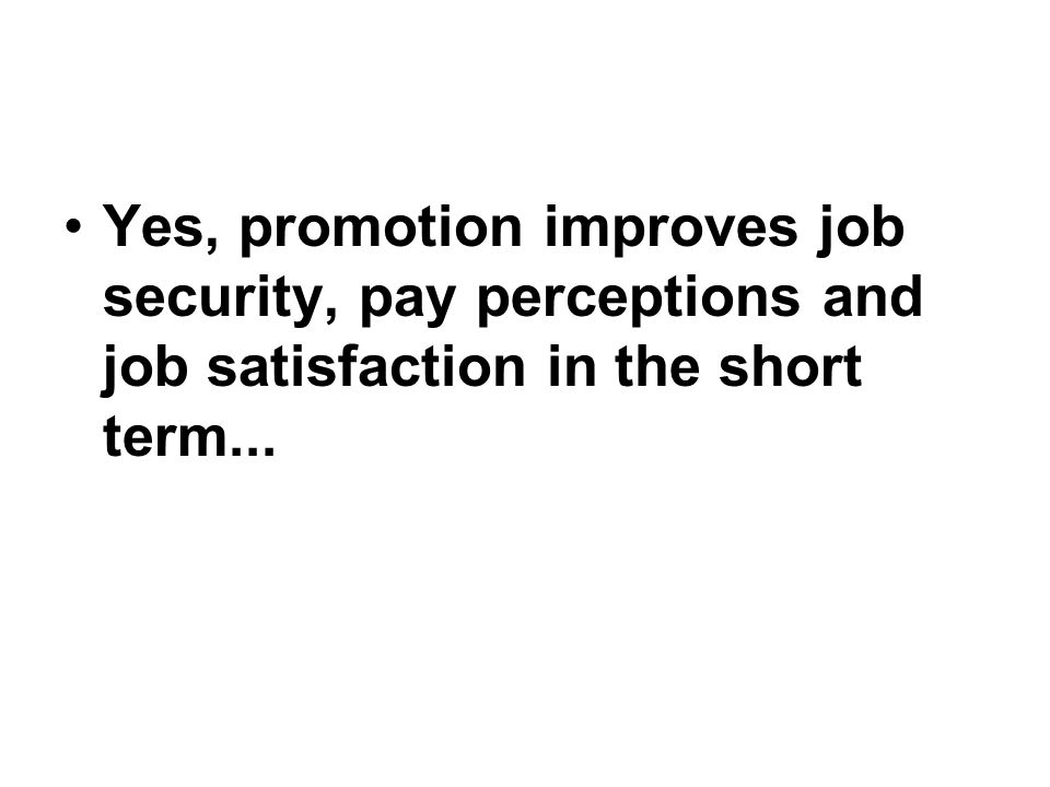 Yes, promotion improves job security, pay perceptions and job satisfaction in the short term...