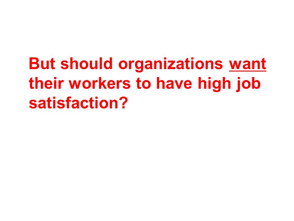 But should organizations want their workers to have high job satisfaction