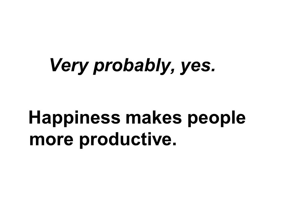Very probably, yes. Happiness makes people more productive.