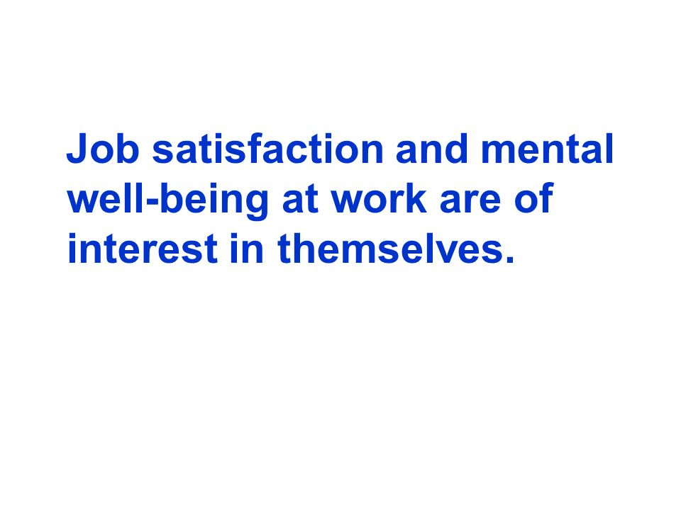 Job satisfaction and mental well-being at work are of interest in themselves.