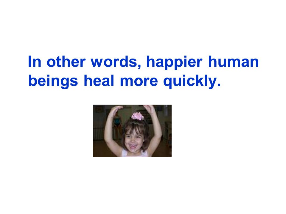 In other words, happier human beings heal more quickly.
