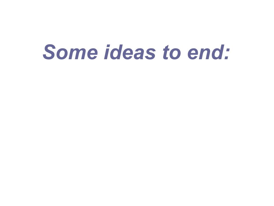 Some ideas to end: