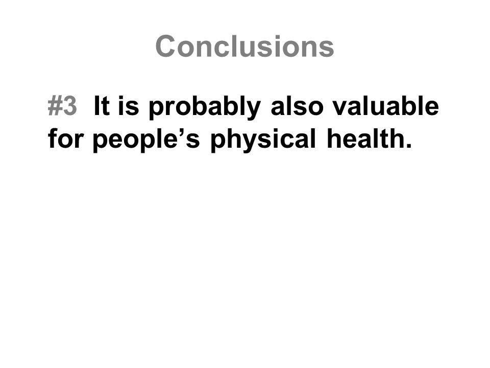 Conclusions #3 It is probably also valuable for people's physical health.