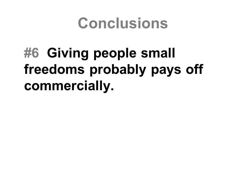 Conclusions #6 Giving people small freedoms probably pays off commercially.