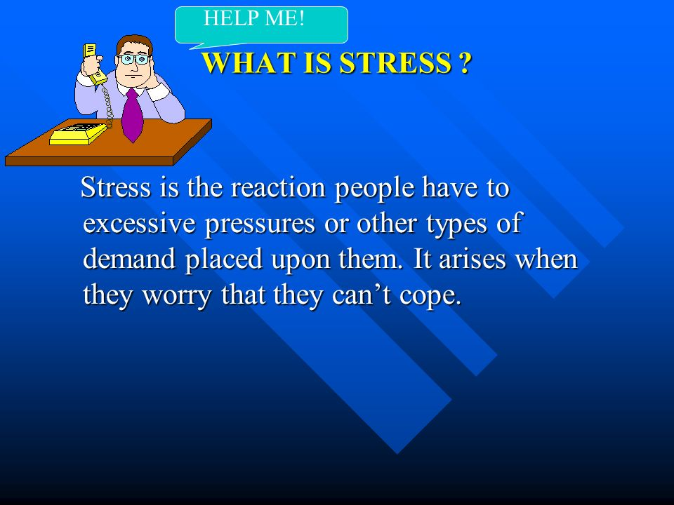 HELP ME! WHAT IS STRESS