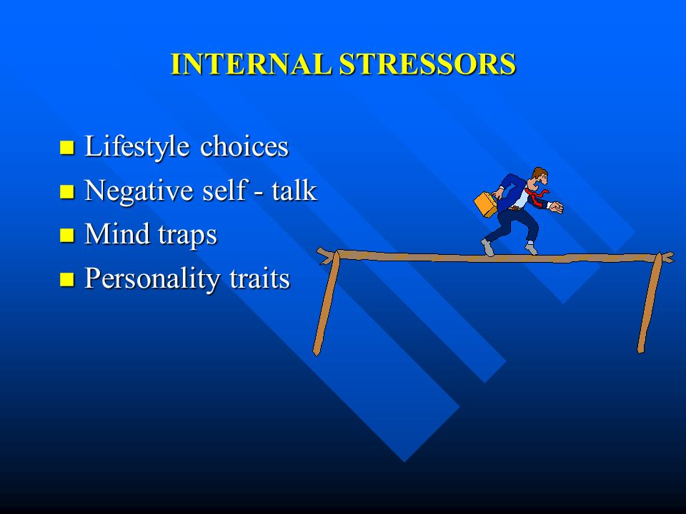 INTERNAL STRESSORS Lifestyle choices Negative self - talk Mind traps Personality traits