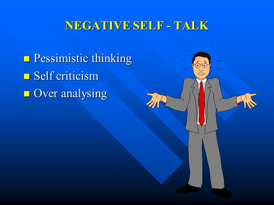 NEGATIVE SELF - TALK Pessimistic thinking Self criticism Over analysing