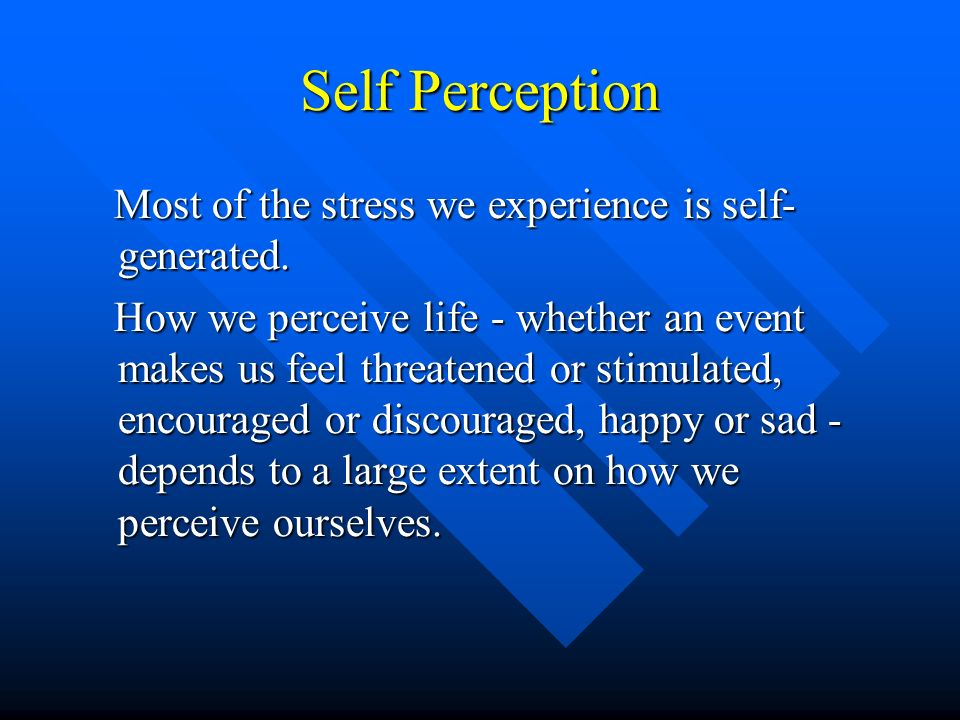 Self Perception Most of the stress we experience is self-generated.