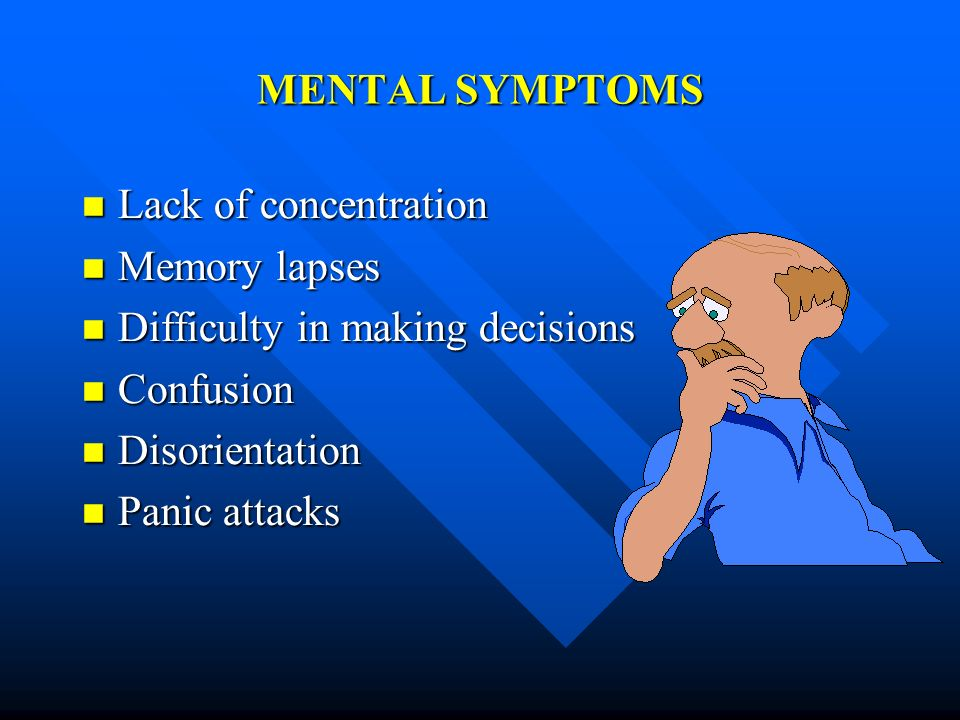 MENTAL SYMPTOMS Lack of concentration. Memory lapses. Difficulty in making decisions. Confusion.