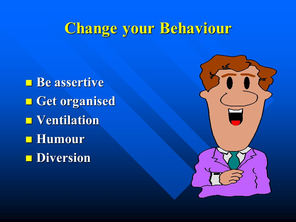 Change your Behaviour Be assertive Get organised Ventilation Humour