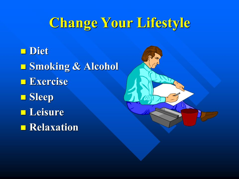 Change Your Lifestyle Diet Smoking & Alcohol Exercise Sleep Leisure