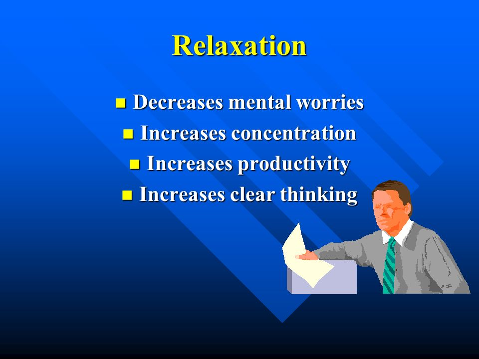 Relaxation Decreases mental worries Increases concentration