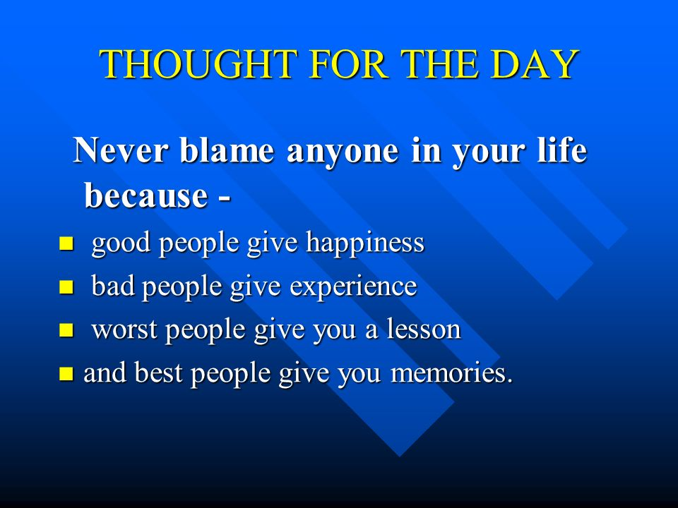 THOUGHT FOR THE DAY Never blame anyone in your life because -
