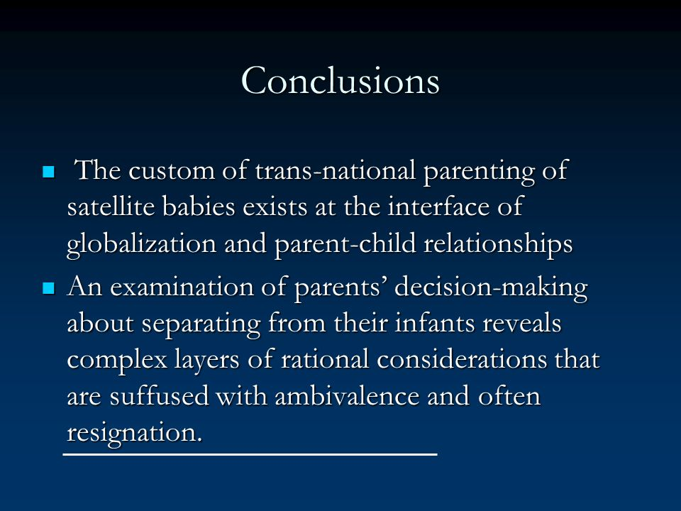 Conclusions The custom of trans-national parenting of satellite babies exists at the interface of globalization and parent-child relationships.