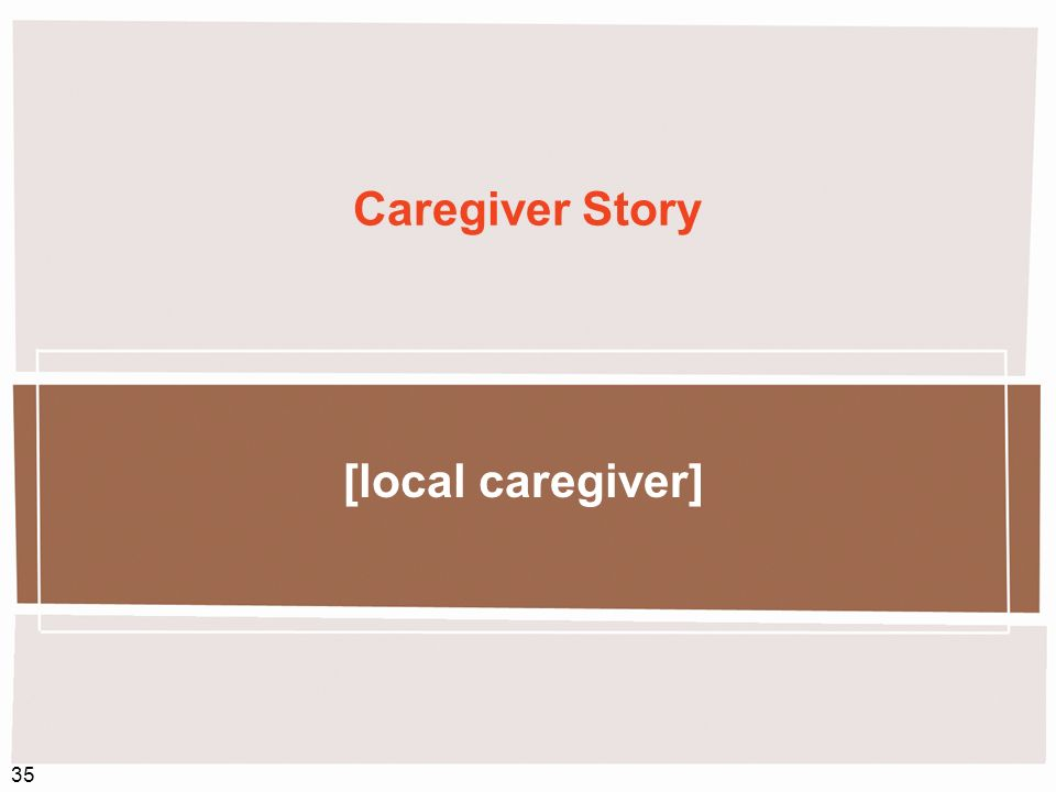 Caregiver Story [local caregiver] Recommended speaker: Moderator