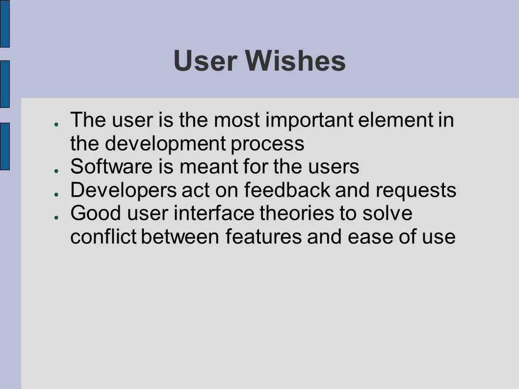 User Wishes The user is the most important element in the development process. Software is meant for the users.