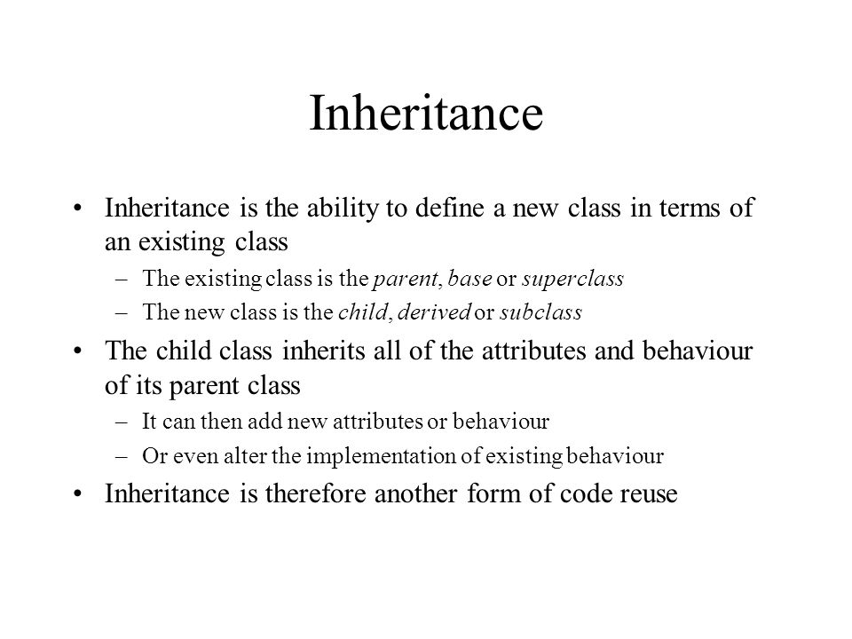 Inheritance Inheritance is the ability to define a new class in terms of an existing class. The existing class is the parent, base or superclass.