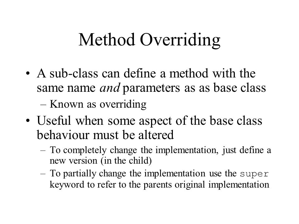 Method Overriding A sub-class can define a method with the same name and parameters as as base class.
