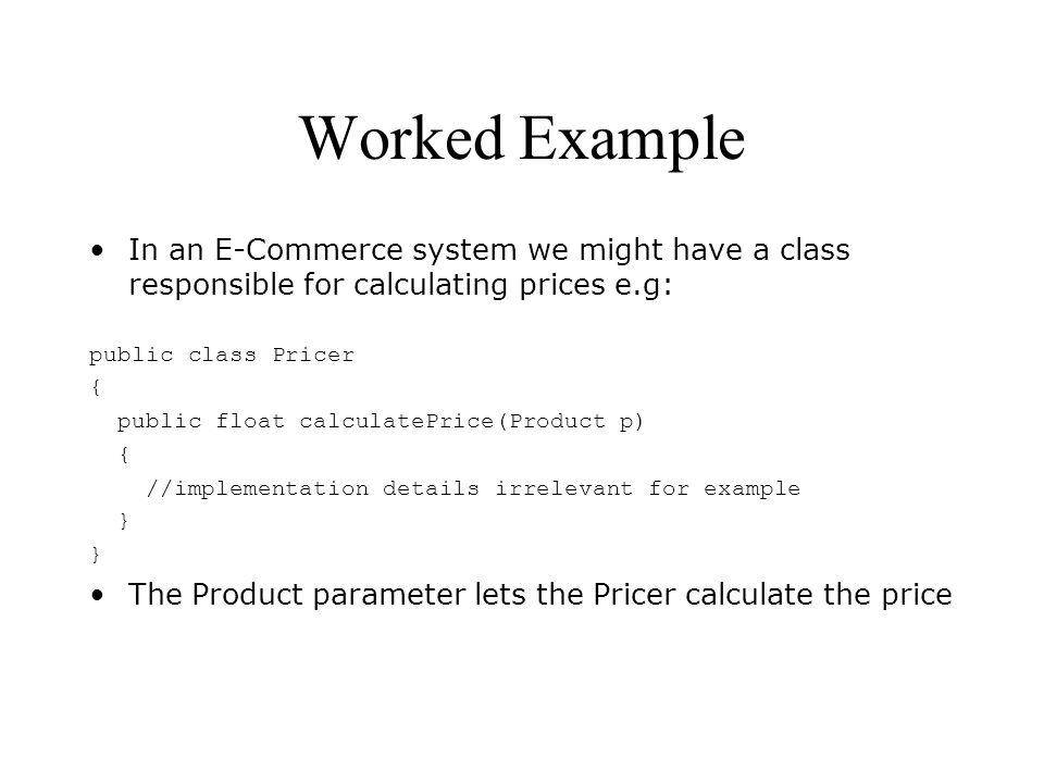 Worked Example In an E-Commerce system we might have a class responsible for calculating prices e.g: