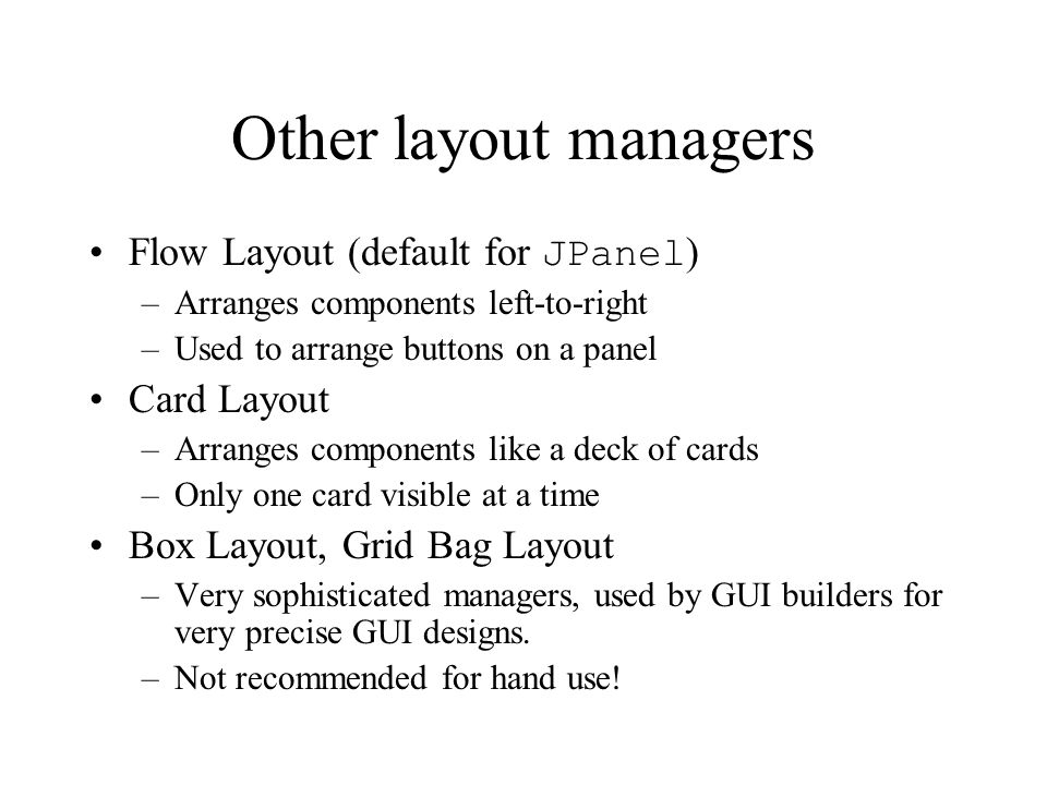 Other layout managers Flow Layout (default for JPanel) Card Layout