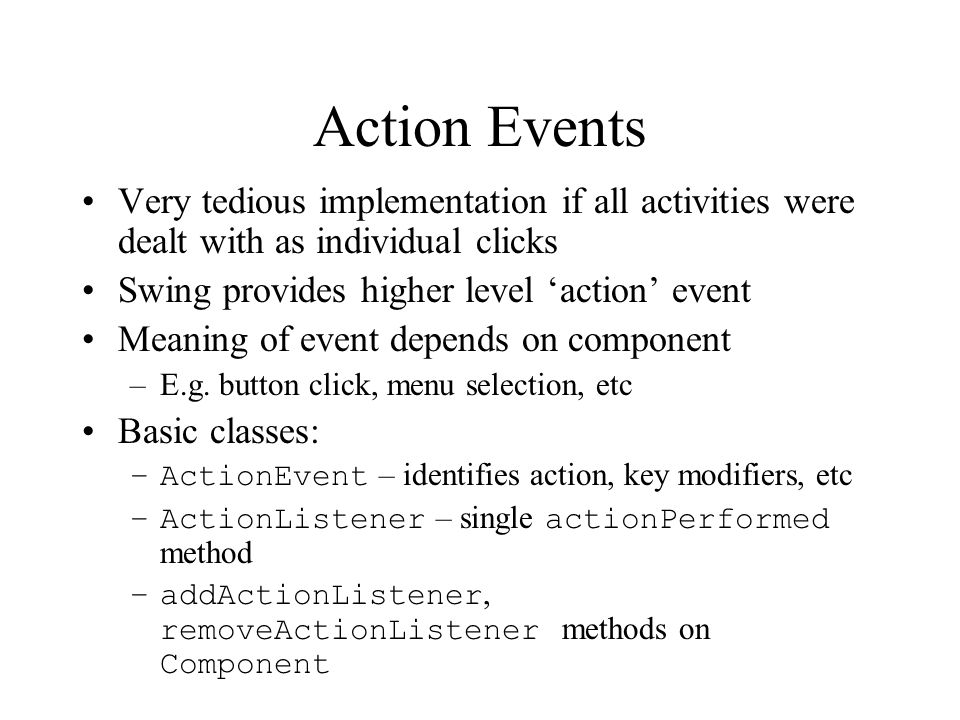 Action Events Very tedious implementation if all activities were dealt with as individual clicks. Swing provides higher level 'action' event.