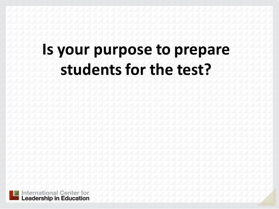 Is your purpose to prepare students for the test