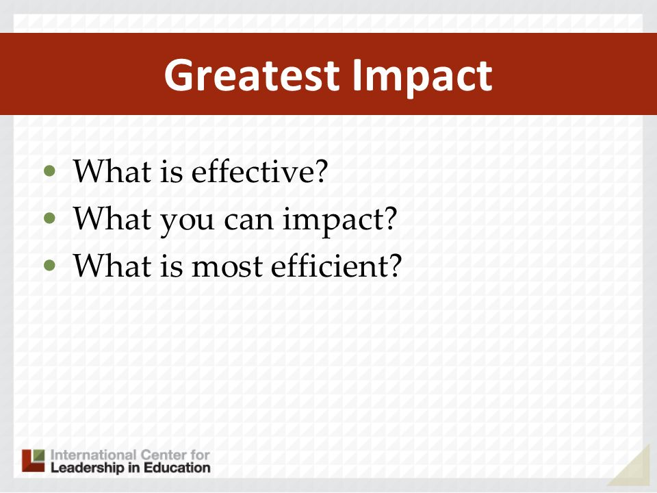 Greatest Impact What is effective What you can impact