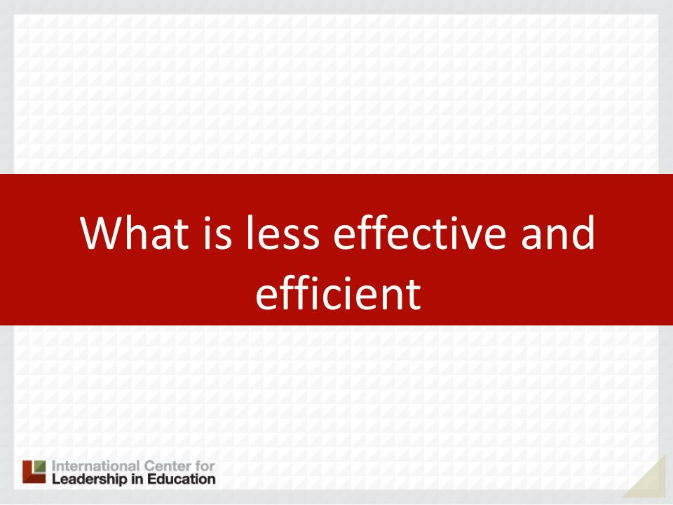 What is less effective and efficient