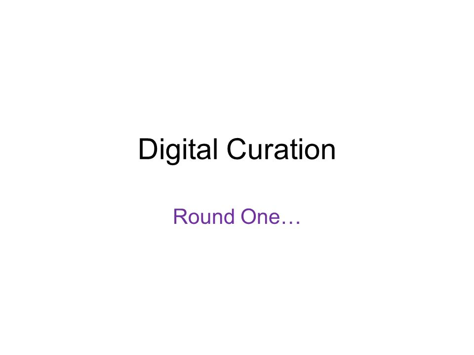 Digital Curation Round One…