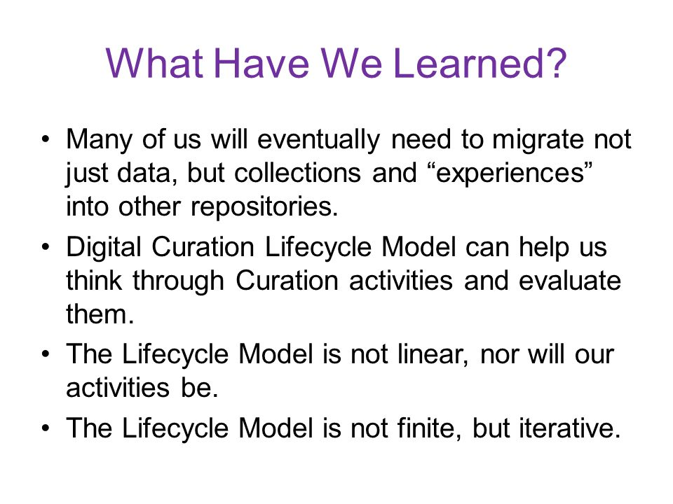 What Have We Learned Many of us will eventually need to migrate not just data, but collections and experiences into other repositories.
