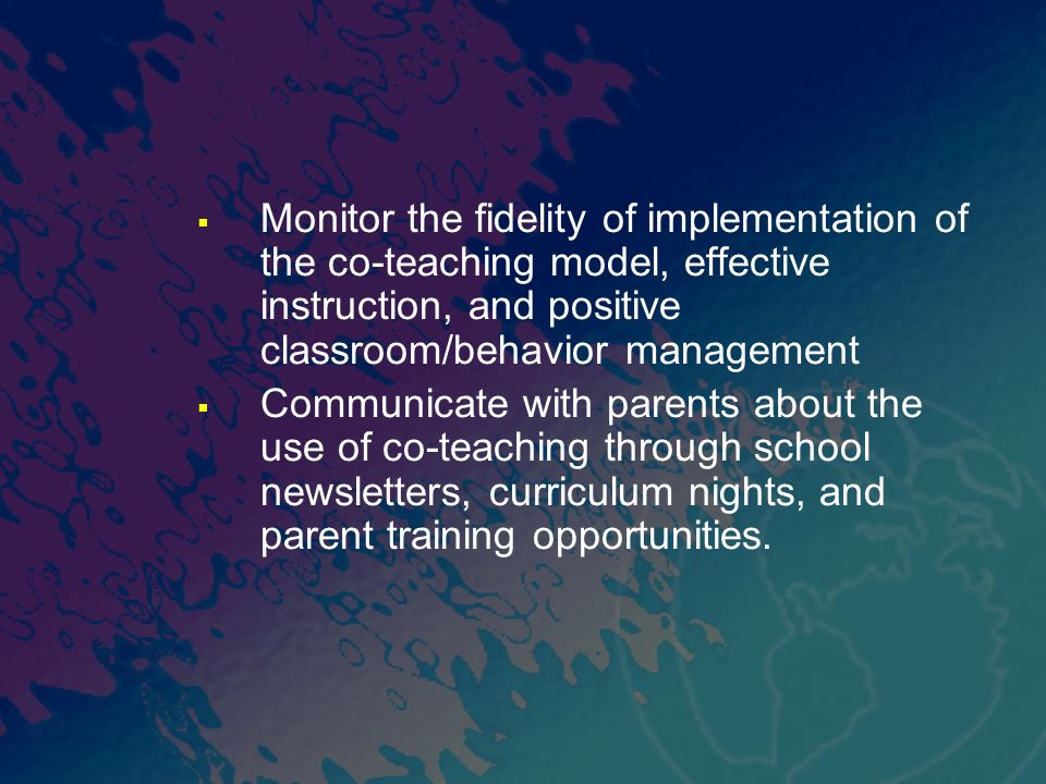 Monitor the fidelity of implementation of the co-teaching model, effective instruction, and positive classroom/behavior management