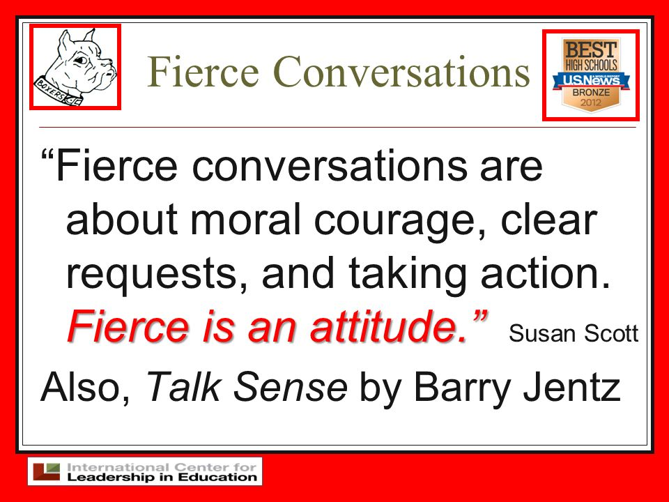Fierce Conversations Fierce conversations are about moral courage, clear requests, and taking action. Fierce is an attitude. Susan Scott.