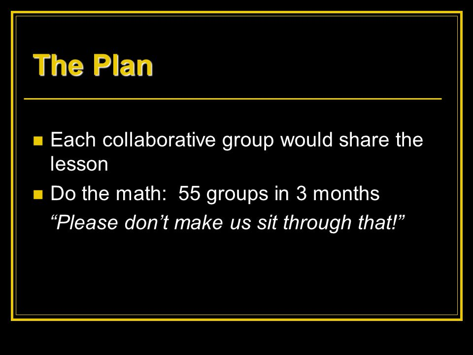 The Plan Each collaborative group would share the lesson