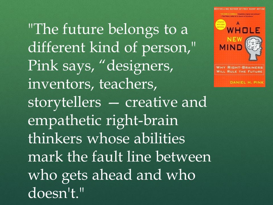 The future belongs to a different kind of person, Pink says, designers, inventors, teachers, storytellers — creative and empathetic right-brain thinkers whose abilities mark the fault line between who gets ahead and who doesn t.