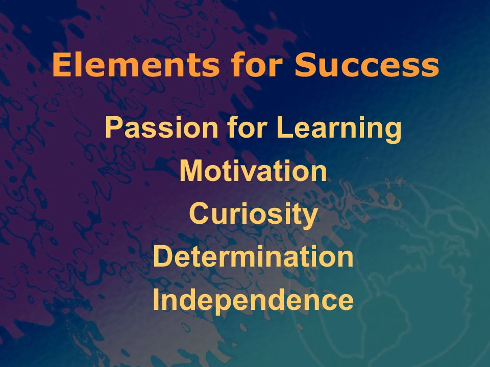 Elements for Success Passion for Learning Motivation Curiosity