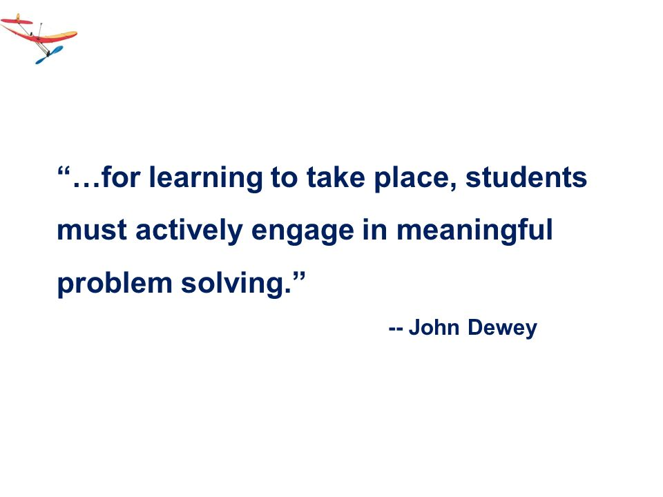 …for learning to take place, students must actively engage in meaningful problem solving.