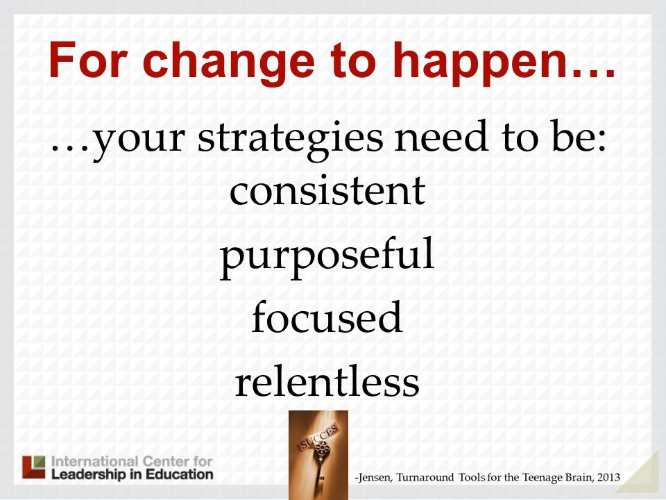 …your strategies need to be: consistent purposeful focused relentless