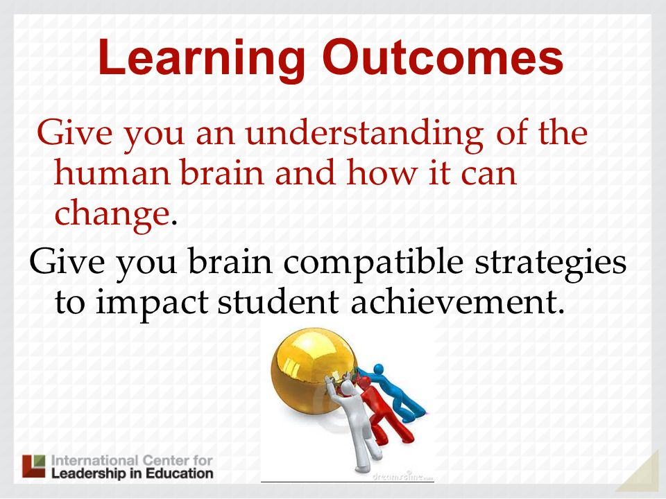 Learning Outcomes Give you an understanding of the human brain and how it can change.