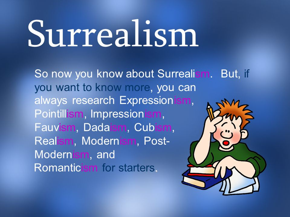 Surrealism So now you know about Surrealism. But, if you want to know more, you can. a.