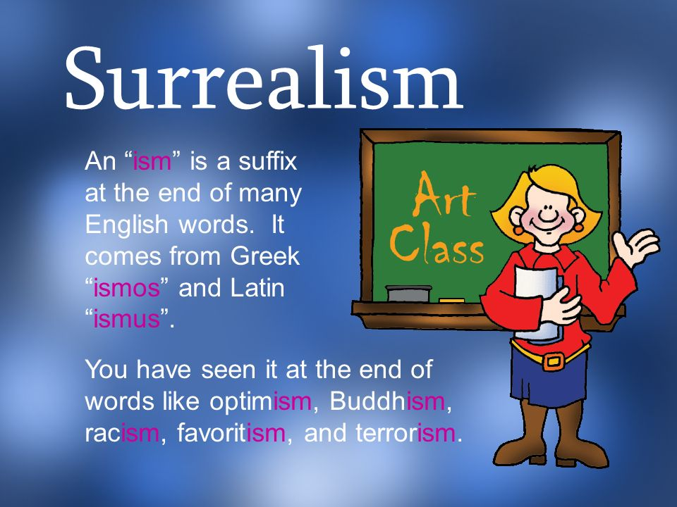 Surrealism An ism is a suffix at the end of many English words. It comes from Greek ismos and Latin ismus .