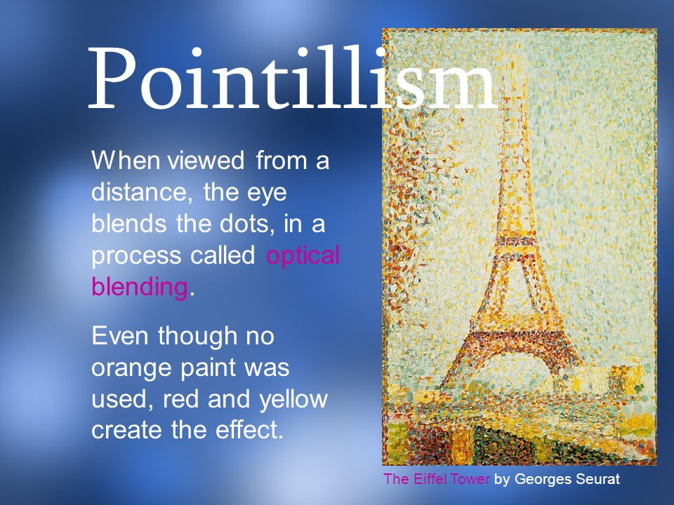 Pointillism When viewed from a distance, the eye blends the dots, in a process called optical blending.
