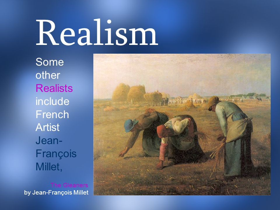 Realism Some other Realists include French Artist Jean-François Millet, The Gleaners.