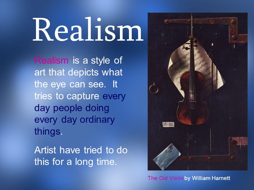 Realism Realism is a style of art that depicts what the eye can see. It tries to capture every day people doing every day ordinary things.