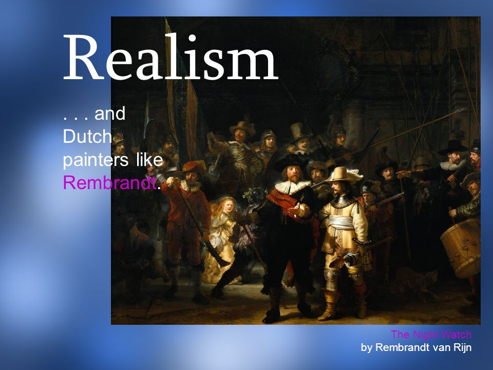 Realism and Dutch painters like Rembrandt. The Night Watch
