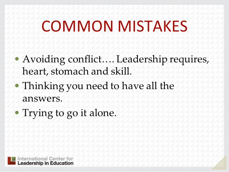 COMMON MISTAKES Avoiding conflict…. Leadership requires, heart, stomach and skill. Thinking you need to have all the answers.