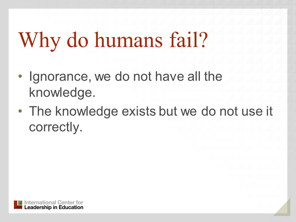 Why do humans fail Ignorance, we do not have all the knowledge.