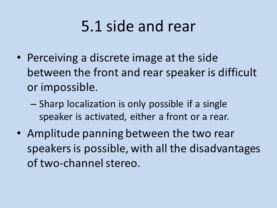 5.1 side and rear Perceiving a discrete image at the side between the front and rear speaker is difficult or impossible.
