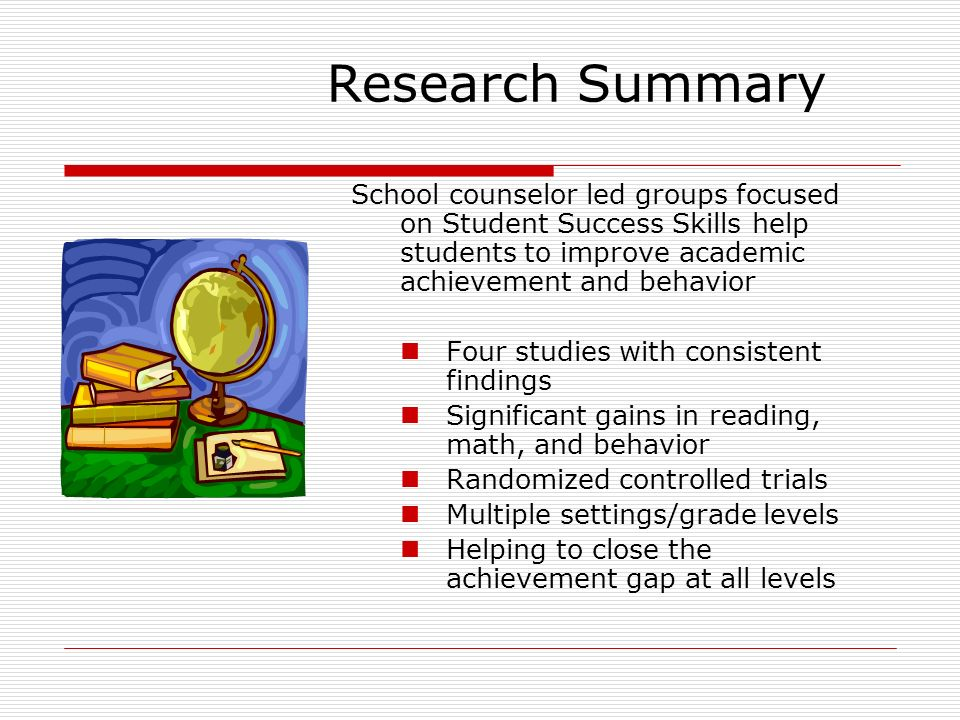 Research Summary School counselor led groups focused on Student Success Skills help students to improve academic achievement and behavior.