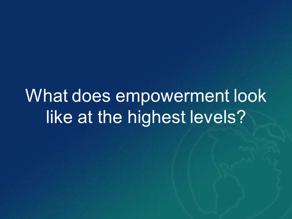 What does empowerment look like at the highest levels