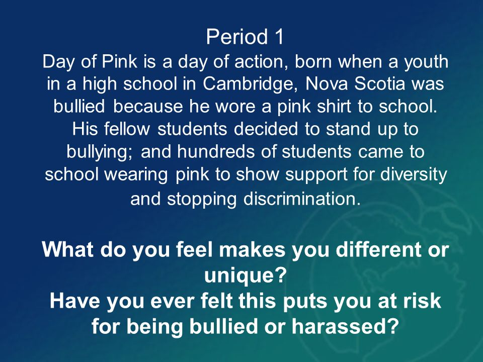 Period 1 Day of Pink is a day of action, born when a youth in a high school in Cambridge, Nova Scotia was bullied because he wore a pink shirt to school.